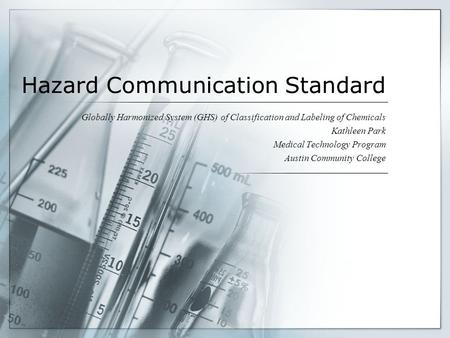 Hazard Communication Standard Globally Harmonized System (GHS) of Classification and Labeling of Chemicals Kathleen Park Medical Technology Program Austin.