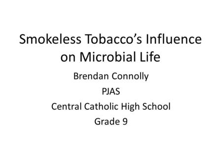 Smokeless Tobacco's Influence on Microbial Life Brendan Connolly PJAS Central Catholic High School Grade 9.
