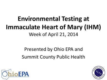 Environmental Testing at Immaculate Heart of Mary (IHM) Week of April 21, 2014 Presented by Ohio EPA and Summit County Public Health.