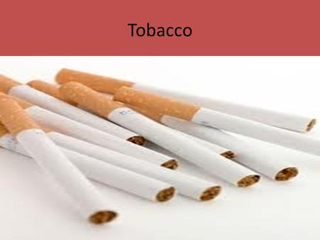 Tobacco. What is in a cigarette? Nicotine- – Highly addictive, naturally in tobacco – Raises heart rate and blood pressure and breathing rate – May cause.
