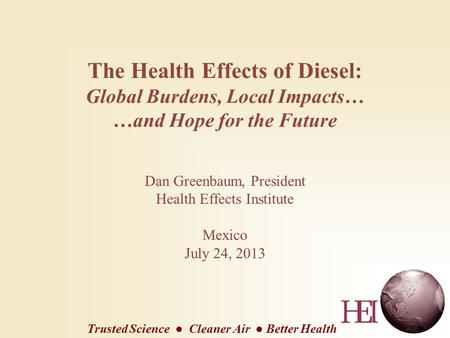The Health Effects of Diesel: Global Burdens, Local Impacts… …and Hope for the Future Dan Greenbaum, President Health Effects Institute Mexico July 24,
