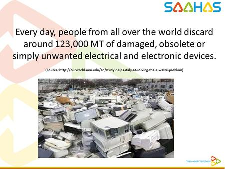 Every day, people from all over the world discard around 123,000 MT of damaged, obsolete or simply unwanted electrical and electronic devices. (Source:
