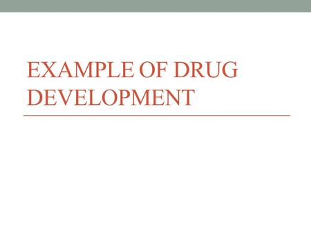 EXAMPLE OF DRUG DEVELOPMENT. Objectives of preclinical tests Preclinical tests helps to  Evaluate its toxicity  Assess its effectiveness  Propose a.