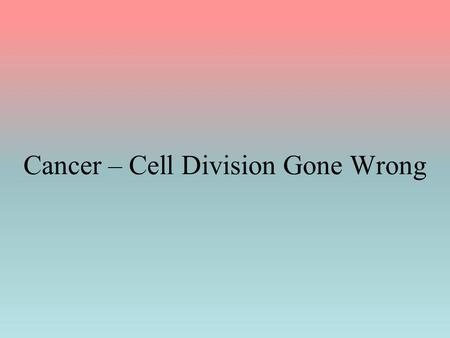 Cancer – Cell Division Gone Wrong. Cancer A group of diseases in which cells are growing out of control It results from a change (mutation) in the DNA.