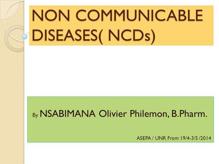 NON COMMUNICABLE DISEASES( NCDs) By NSABIMANA Olivier Philemon, B.Pharm. ASEPA / UNR From 19/4-3/5 /2014.
