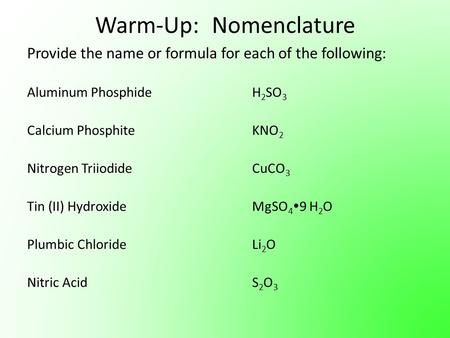 Warm-Up: Nomenclature Provide the name or formula for each of the following: Aluminum PhosphideH 2 SO 3 Calcium PhosphiteKNO 2 Nitrogen TriiodideCuCO 3.