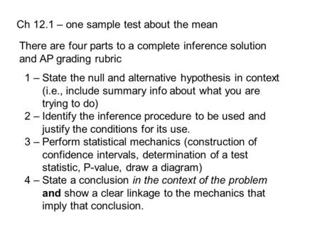 Ch 12.1 – one sample test about the mean There are four parts to a complete inference solution and AP grading rubric 1 – State the null and alternative.