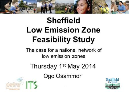 Sheffield Low Emission Zone Feasibility Study The case for a national network of low emission zones Ogo Osammor Thursday 1 st May 2014.