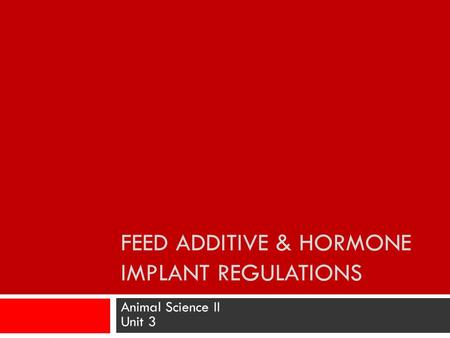 FEED ADDITIVE & HORMONE IMPLANT REGULATIONS Animal Science II Unit 3.