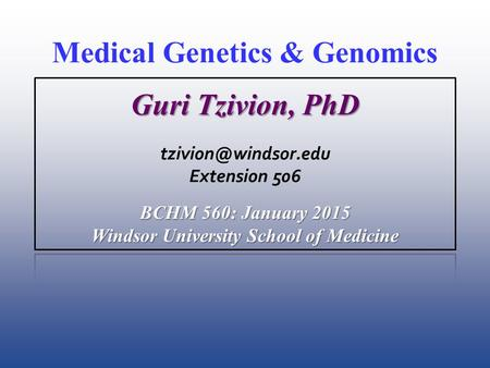 Medical Genetics & Genomics Guri Tzivion, PhD Extension 506 BCHM 560: January 2015 Windsor University School of Medicine.