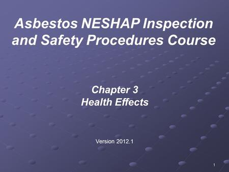 1 Chapter 3 Health Effects Version 2012.1 Asbestos NESHAP Inspection and Safety Procedures Course.