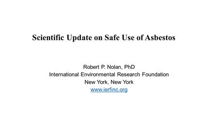 Scientific Update on Safe Use of Asbestos Robert P. Nolan, PhD International Environmental Research Foundation New York, New York www.ierfinc.org.