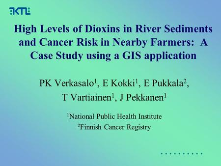 High Levels of Dioxins in River Sediments and Cancer Risk in Nearby Farmers: A Case Study using a GIS application PK Verkasalo 1, E Kokki 1, E Pukkala.