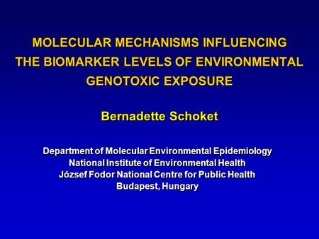 MOLECULAR MECHANISMS INFLUENCING THE BIOMARKER LEVELS OF ENVIRONMENTAL GENOTOXIC EXPOSURE Bernadette Schoket Department of Molecular Environmental Epidemiology.