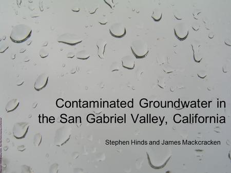 Contaminated Groundwater in the San Gabriel Valley, California Stephen Hinds and James Mackcracken.