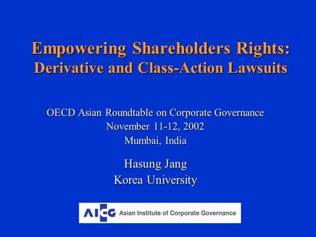 Empowering Shareholders Rights: Derivative and Class-Action Lawsuits OECD Asian Roundtable on Corporate Governance November 11-12, 2002 Mumbai, India Hasung.