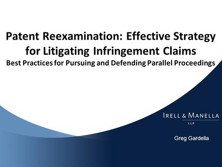 Greg Gardella Patent Reexamination: Effective Strategy for Litigating Infringement Claims Best Practices for Pursuing and Defending Parallel Proceedings.