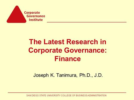 SAN DIEGO STATE UNIVERSITY COLLEGE OF BUSINESS ADMINISTRATION The Latest Research in Corporate Governance: Finance Joseph K. Tanimura, Ph.D., J.D.