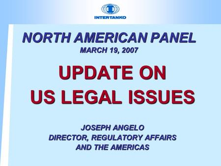 NORTH AMERICAN PANEL MARCH 19, 2007 UPDATE ON US LEGAL ISSUES JOSEPH ANGELO DIRECTOR, REGULATORY AFFAIRS AND THE AMERICAS.