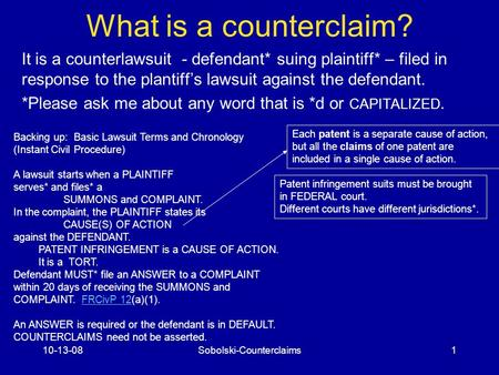 10-13-08Sobolski-Counterclaims1 What is a counterclaim? It is a counterlawsuit - defendant* suing plaintiff* – filed in response to the plantiff's lawsuit.