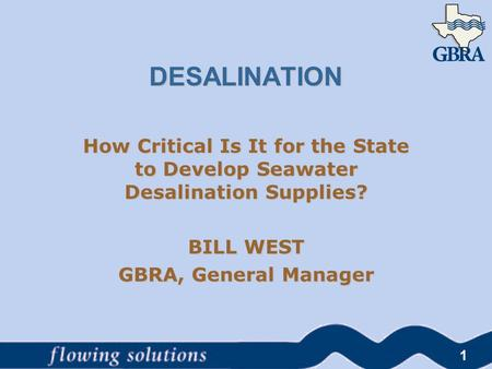 DESALINATION How Critical Is It for the State to Develop Seawater Desalination Supplies? BILL WEST GBRA, General Manager 1.