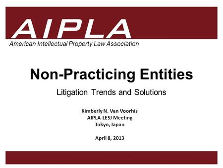 1 1 AIPLA Firm Logo American Intellectual Property Law Association Non-Practicing Entities Litigation Trends and Solutions Kimberly N. Van Voorhis AIPLA-LESJ.