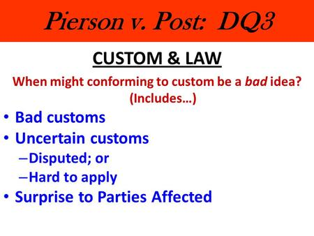 Pierson v. Post: DQ3 CUSTOM & LAW When might conforming to custom be a bad idea? (Includes…) Bad customs Uncertain customs – Disputed; or – Hard to apply.