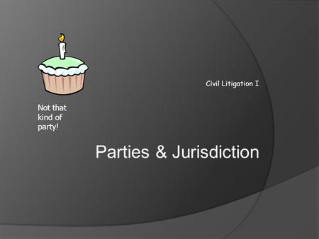 Civil Litigation I Parties & Jurisdiction Not that kind of party!