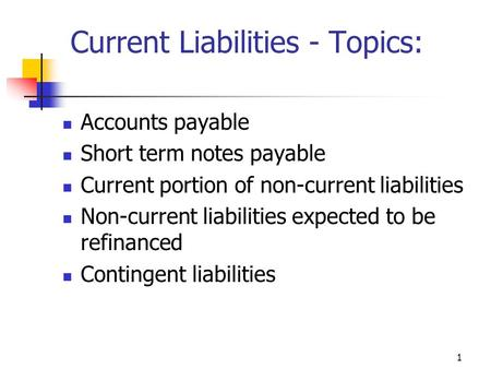 1 Current Liabilities - Topics: Accounts payable Short term notes payable Current portion of non-current liabilities Non-current liabilities expected to.