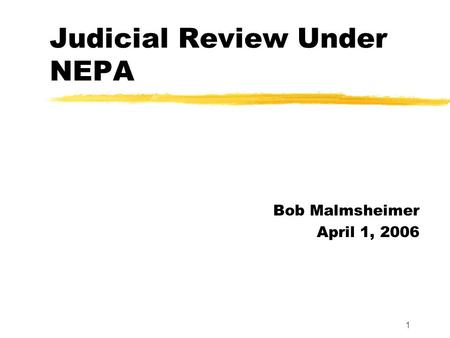 1 Judicial Review Under NEPA Bob Malmsheimer April 1, 2006.