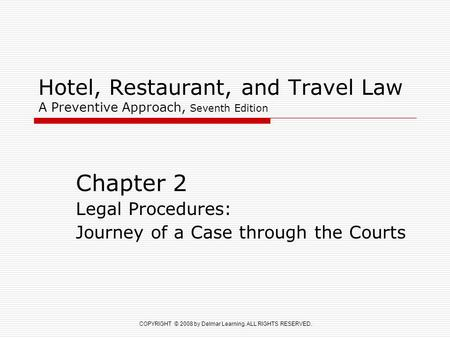COPYRIGHT © 2008 by Delmar Learning. ALL RIGHTS RESERVED. Hotel, Restaurant, and Travel Law A Preventive Approach, Seventh Edition Chapter 2 Legal Procedures: