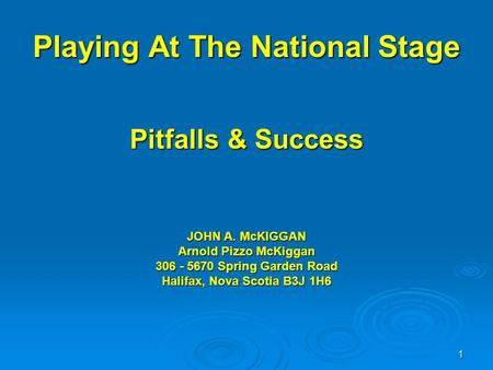 1 Playing At The National Stage Pitfalls & Success JOHN A. McKIGGAN Arnold Pizzo McKiggan 306 - 5670 Spring Garden Road Halifax, Nova Scotia B3J 1H6.