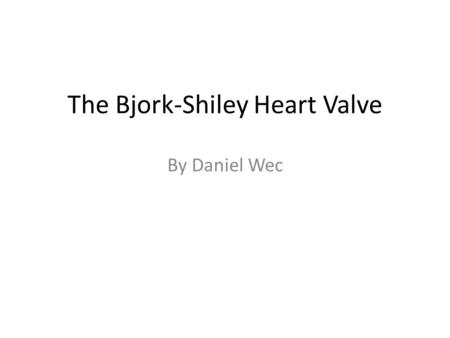 The Bjork-Shiley Heart Valve By Daniel Wec. Brief Overview The Bjork-Shiley Heart Valve is an artificial heart valve used to deal with defective heart.