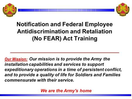 Notification and Federal Employee Antidiscrimination and Retaliation (No FEAR) Act Training Our Mission: Our Mission: Our mission is to provide the Army.