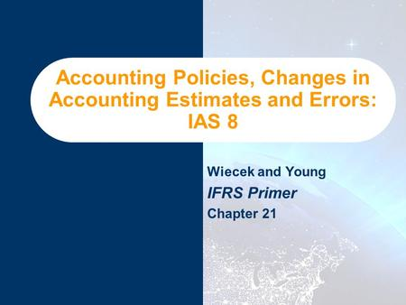 Accounting Policies, Changes in Accounting Estimates and Errors: IAS 8 Wiecek and Young IFRS Primer Chapter 21.