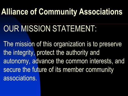 Alliance of Community Associations OUR MISSION STATEMENT: The mission of this organization is to preserve the integrity, protect the authority and autonomy,