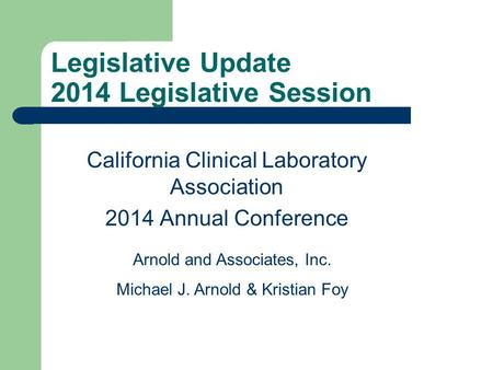 Legislative Update 2014 Legislative Session California Clinical Laboratory Association 2014 Annual Conference Arnold and Associates, Inc. Michael J. Arnold.