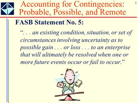 "1 Accounting for Contingencies: Probable, Possible, and Remote FASB Statement No. 5: ""... an existing condition, situation, or set of circumstances involving."