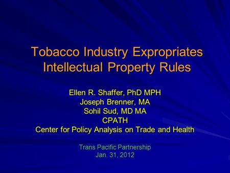 Tobacco Industry Expropriates Intellectual Property Rules Ellen R. Shaffer, PhD MPH Joseph Brenner, MA Sohil Sud, MD MA CPATH Center for Policy Analysis.