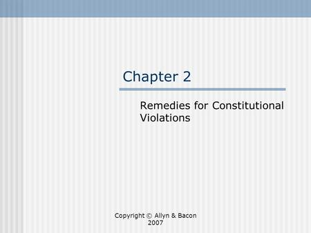 Copyright © Allyn & Bacon 2007 Chapter 2 Remedies for Constitutional Violations.