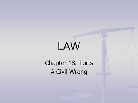 LAW Chapter 18: Torts A Civil Wrong. What is a civil wrong? In criminal law, a wrong is called a crime In criminal law, a wrong is called a crime 1.The.