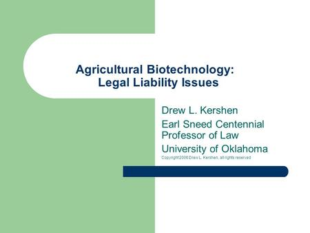 Agricultural Biotechnology: Legal Liability Issues Drew L. Kershen Earl Sneed Centennial Professor of Law University of Oklahoma Copyright 2006 Drew L.