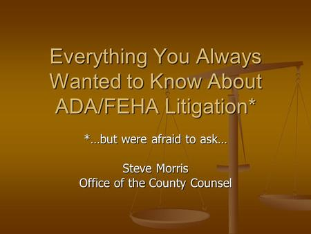 Everything You Always Wanted to Know About ADA/FEHA Litigation* *…but were afraid to ask… Steve Morris Office of the County Counsel.