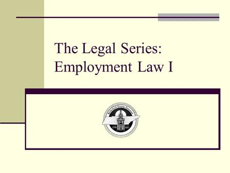 The Legal Series: Employment Law I. Objectives Upon the completion of training, you will be able to: Understand the implications of Title VI Know what.