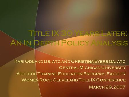 Title IX 30 Years Later: An In Depth Policy Analysis Kari Odland ms, atc and Christina Eyers ma, atc <strong>Central</strong> Michigan University Athletic Training Education.