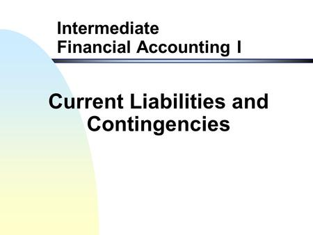 Intermediate Financial Accounting I Current Liabilities and Contingencies.