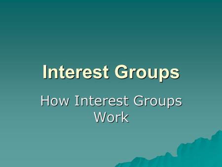 Interest Groups How Interest Groups Work. Interest Groups  Generally employ 4 strategies for accomplishing their goals.