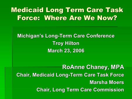 Medicaid Long Term Care Task Force: Where Are We Now? Michigan's Long-Term Care Conference Troy Hilton March 23, 2006 RoAnne Chaney, MPA Chair, Medicaid.