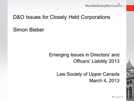 D&O Issues for Closely Held Corporations Simon Bieber Emerging Issues in Directors' and Officers' Liability 2013 Law Society of Upper Canada March 4, 2013.