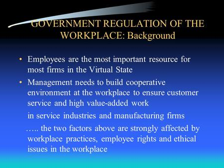 GOVERNMENT REGULATION OF THE WORKPLACE: Background Employees are the most important resource for most firms in the Virtual State Management needs to build.